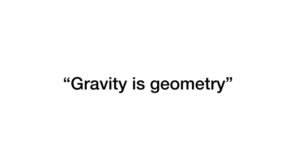 """Gravity is geometry"""