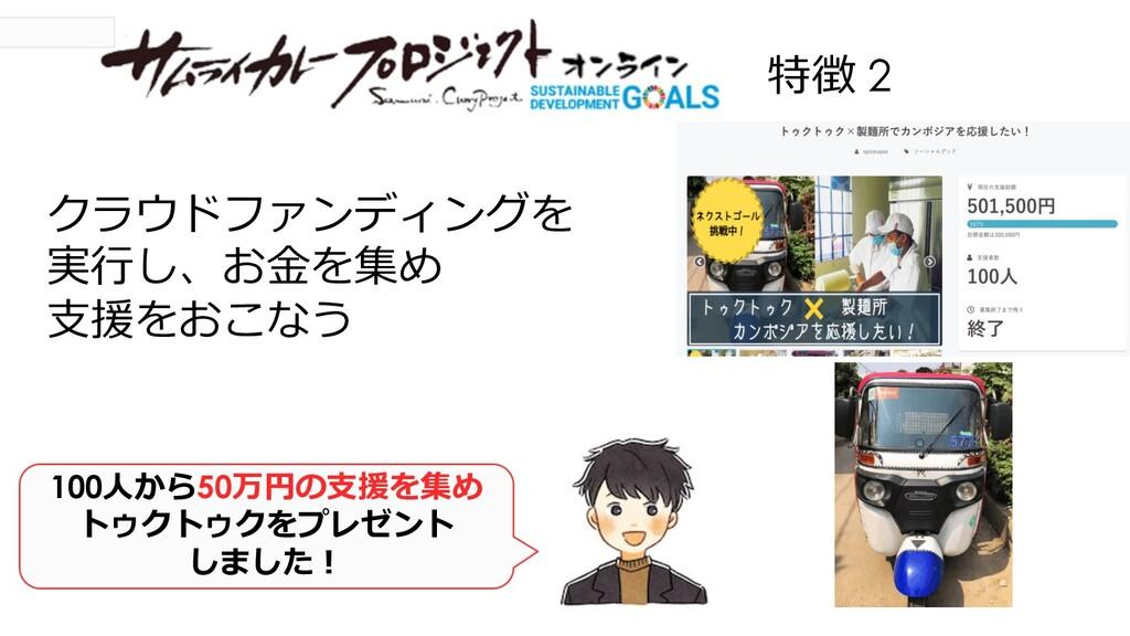 特徴 2 クラウドファンディングを 実⾏し、お⾦を集め ⽀援をおこなう 100⼈から50万円の...