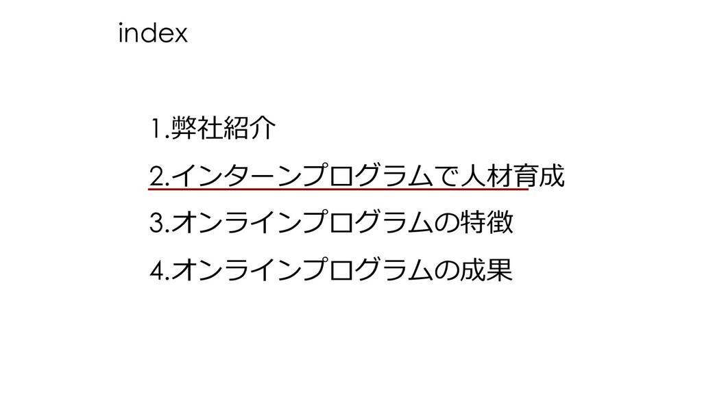 1.弊社紹介 2.インターンプログラムで⼈材育成 3.オンラインプログラムの特徴 4.オンライ...