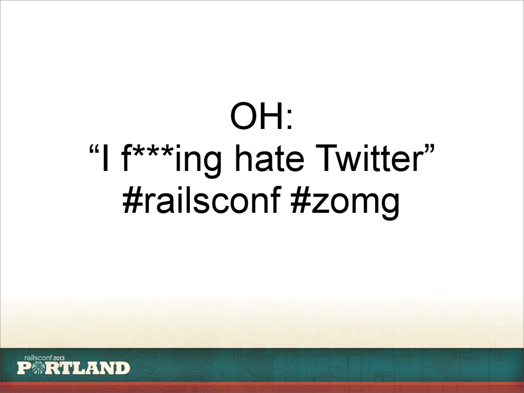 """OH: """"I f***ing hate Twitter"""" #railsconf #zomg"""