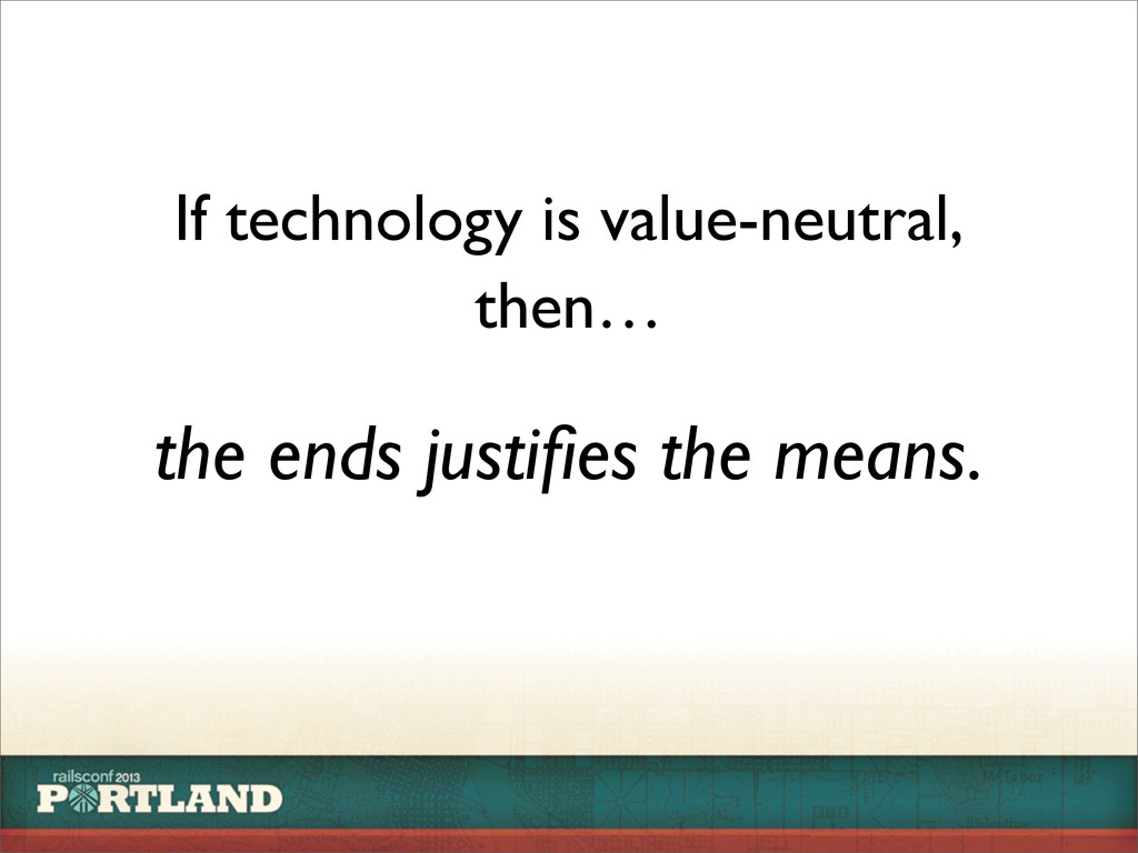 If technology is value-neutral, the ends justifi...