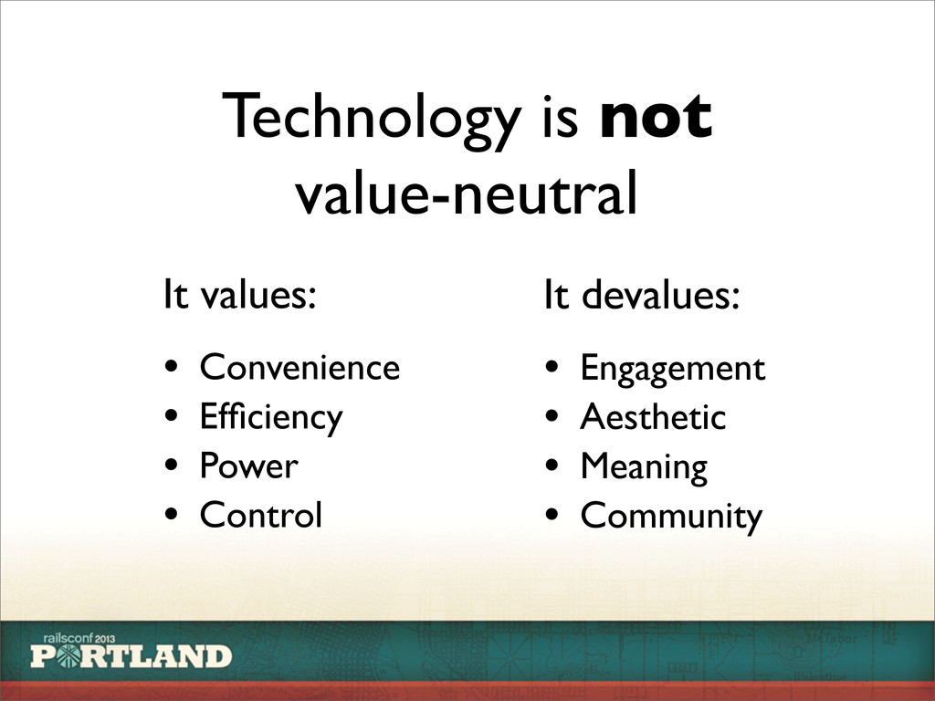 Technology is not value-neutral It values: • Co...