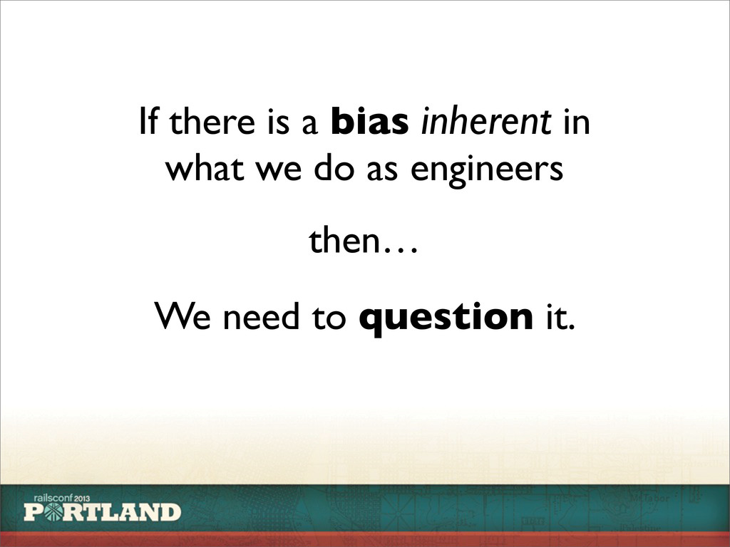 If there is a bias inherent in what we do as en...