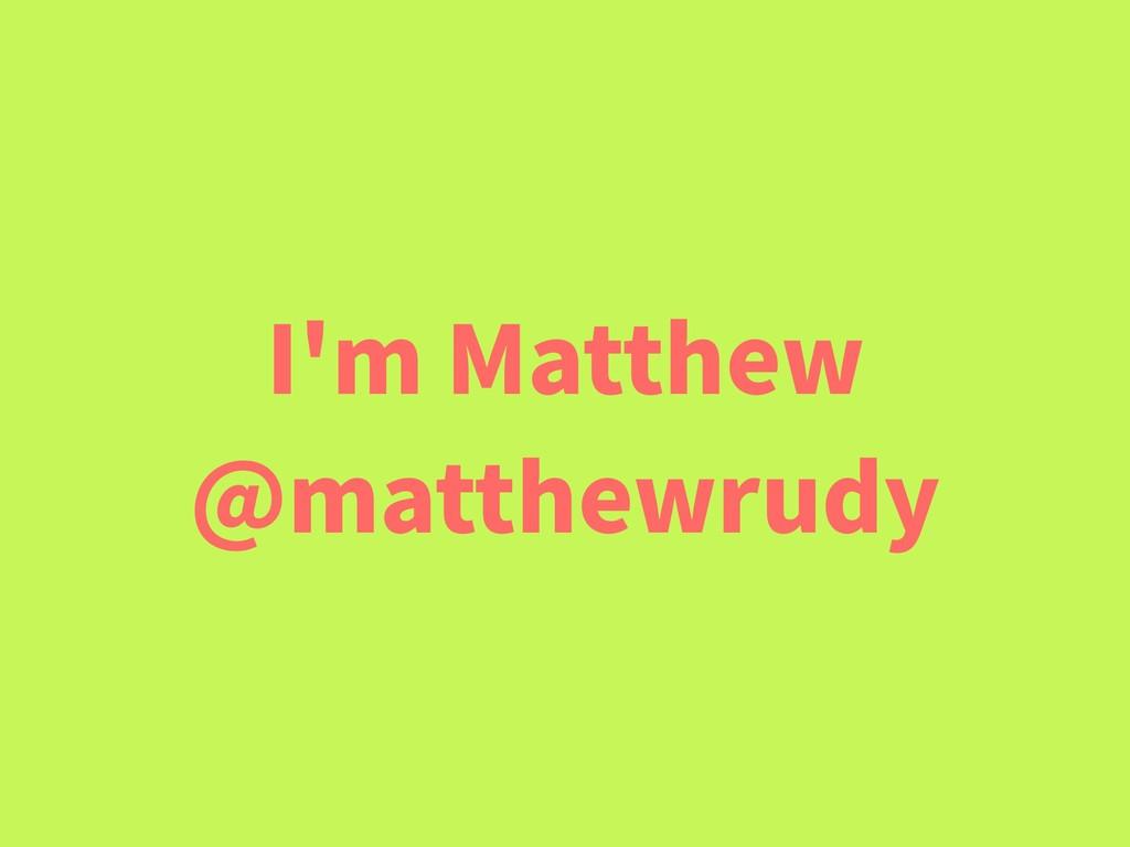 I'm Matthew @matthewrudy
