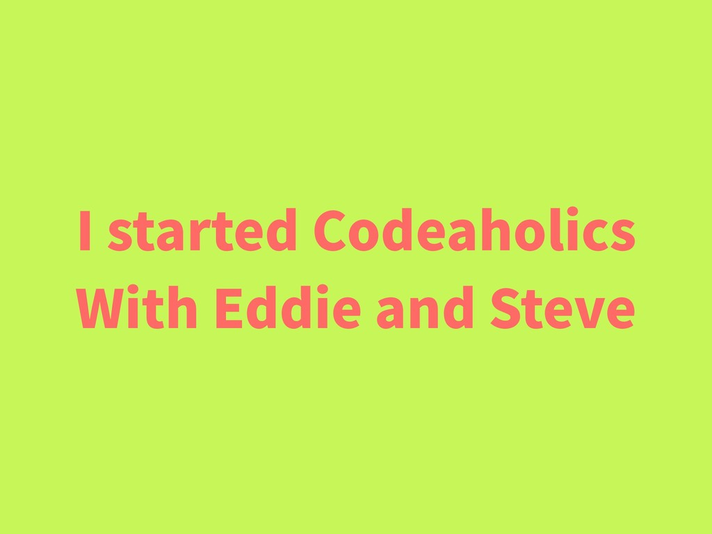 I started Codeaholics With Eddie and Steve