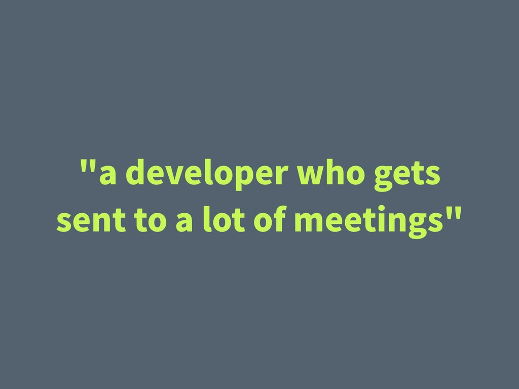 """a developer who gets sent to a lot of meetings"""