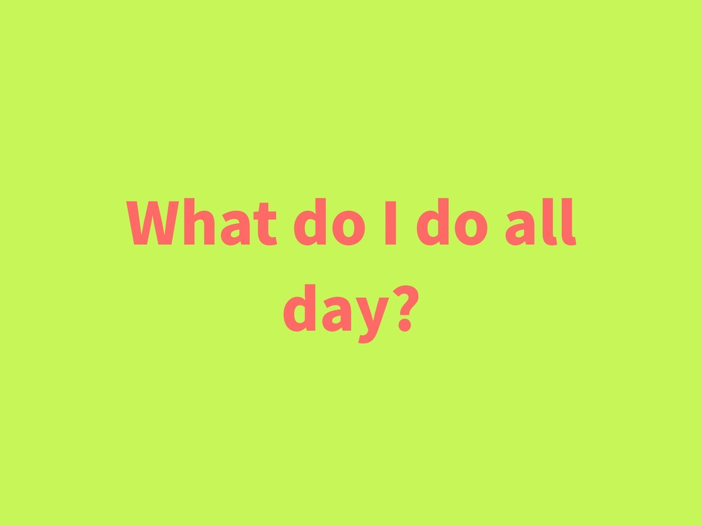 What do I do all day?