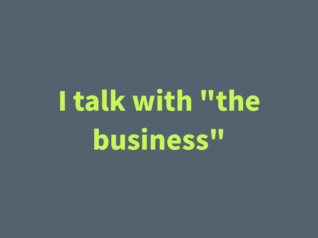 "I talk with ""the business"""