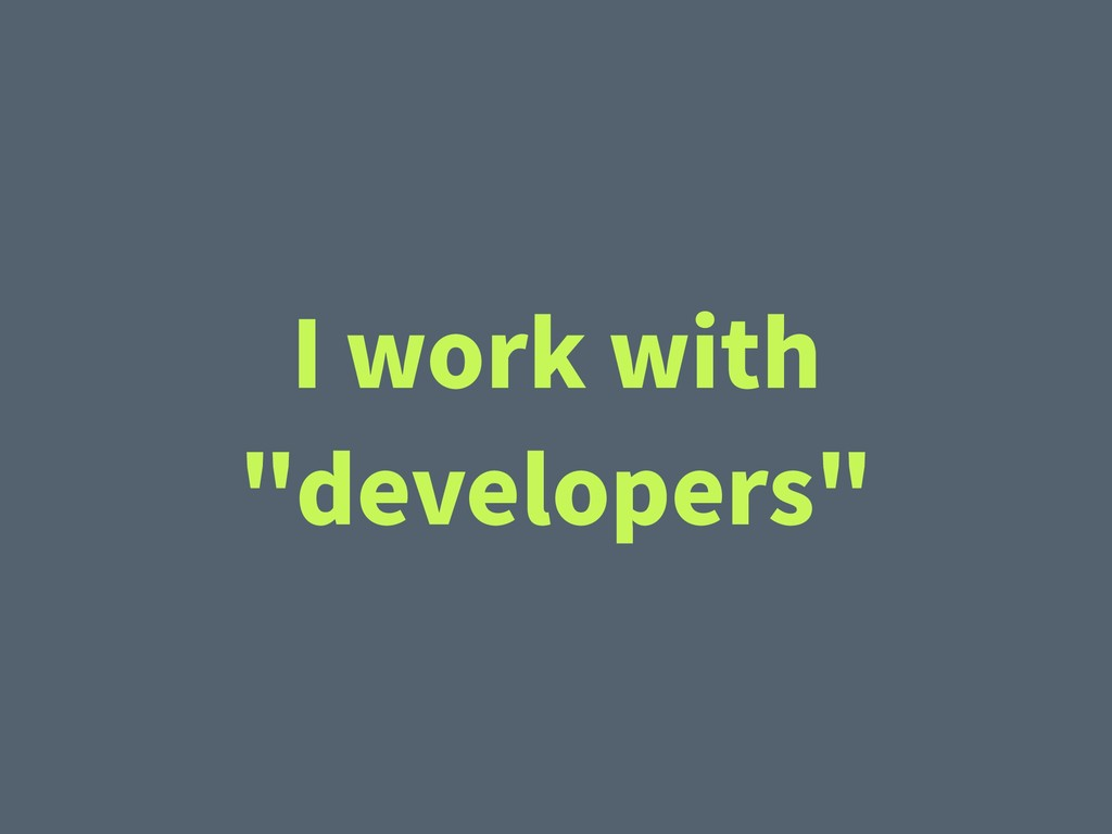 """I work with """"developers"""""""