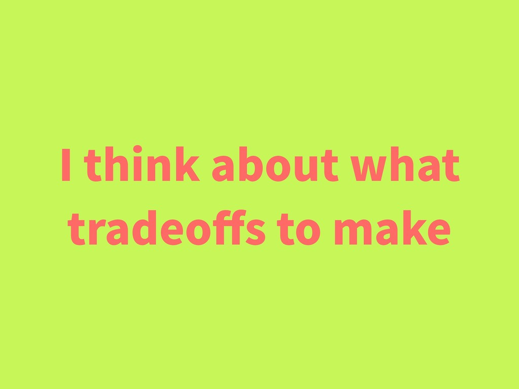 I think about what tradeoffs to make