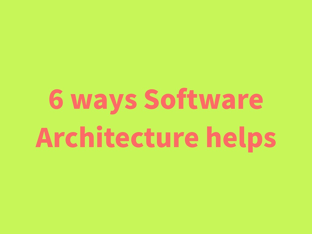 6 ways Software Architecture helps