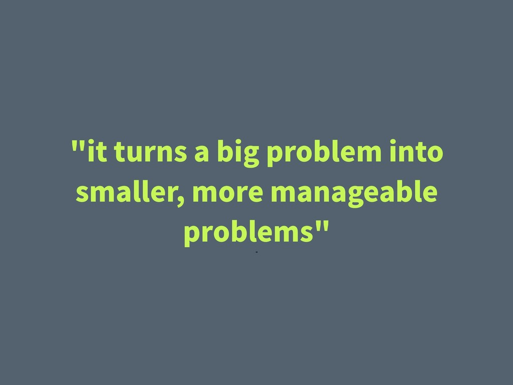 """it turns a big problem into smaller, more mana..."