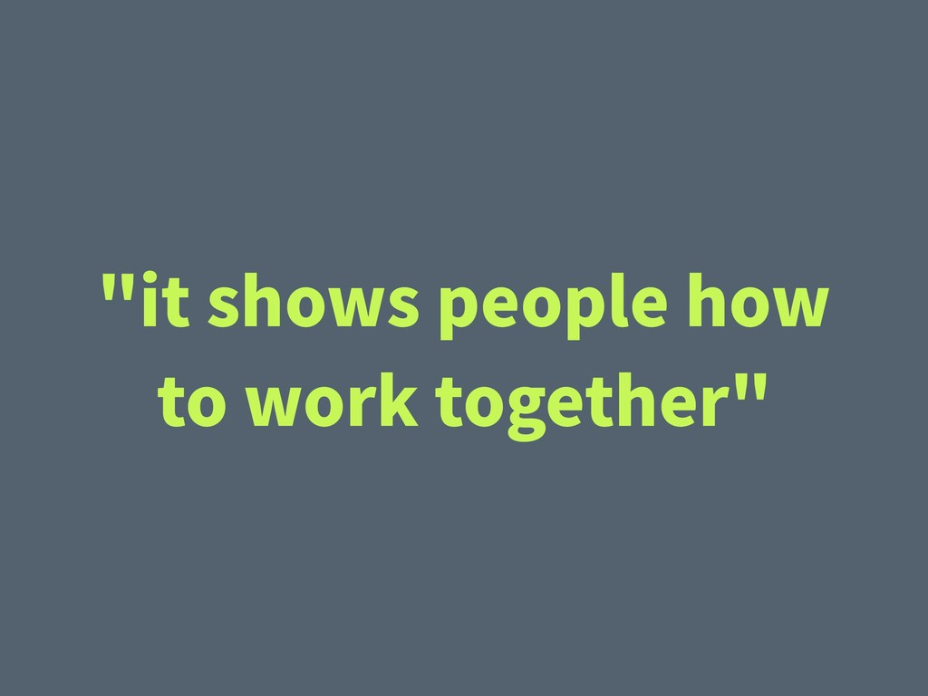 """it shows people how to work together"""