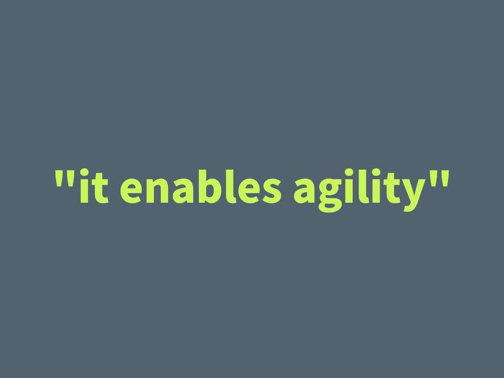 """it enables agility"""