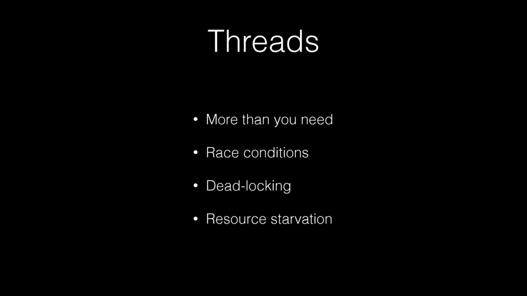Threads • More than you need • Race conditions ...