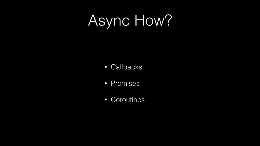 Async How? • Callbacks • Promises • Coroutines