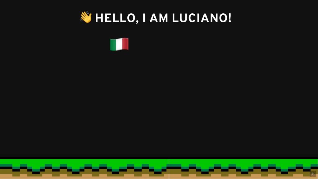 HELLO, I AM LUCIANO! HELLO, I AM LUCIANO! 11