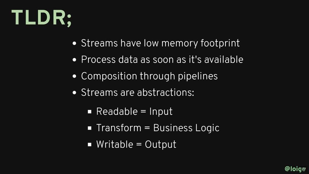 Streams have low memory footprint Process data ...
