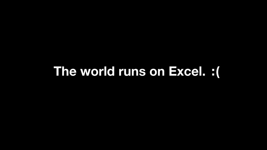 The world runs on Excel. : )