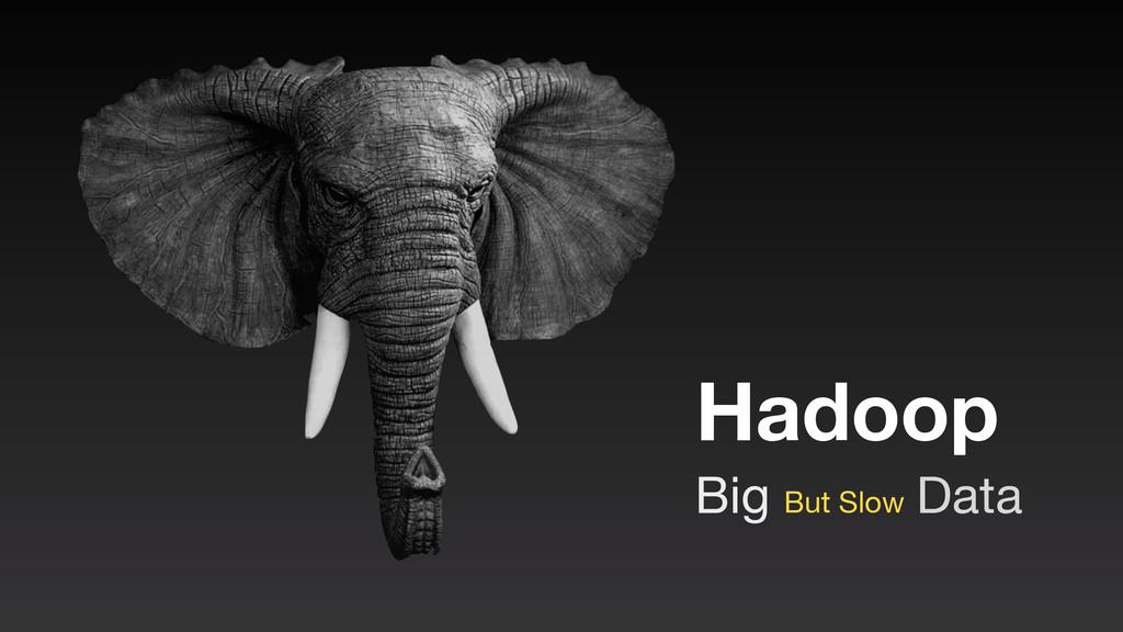 Hadoop Big Data But Slow