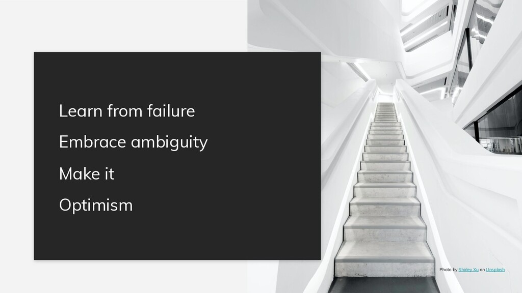 Learn from failure Embrace ambiguity Make it Op...