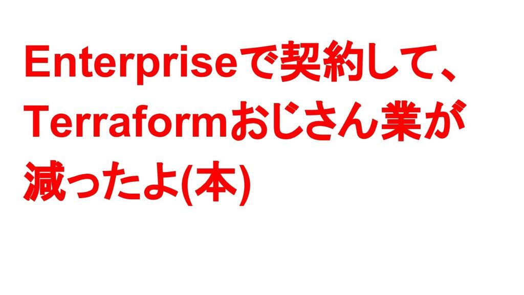 Enterpriseで契約して、 Terraformおじさん業が 減ったよ(本)