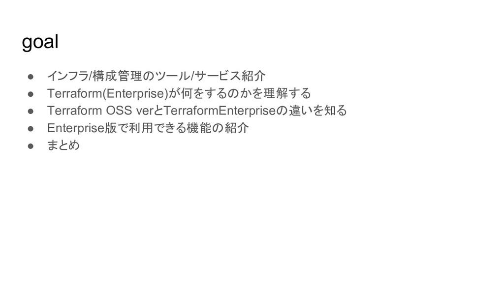 goal ● インフラ/構成管理のツール/サービス紹介 ● Terraform(Enterpr...