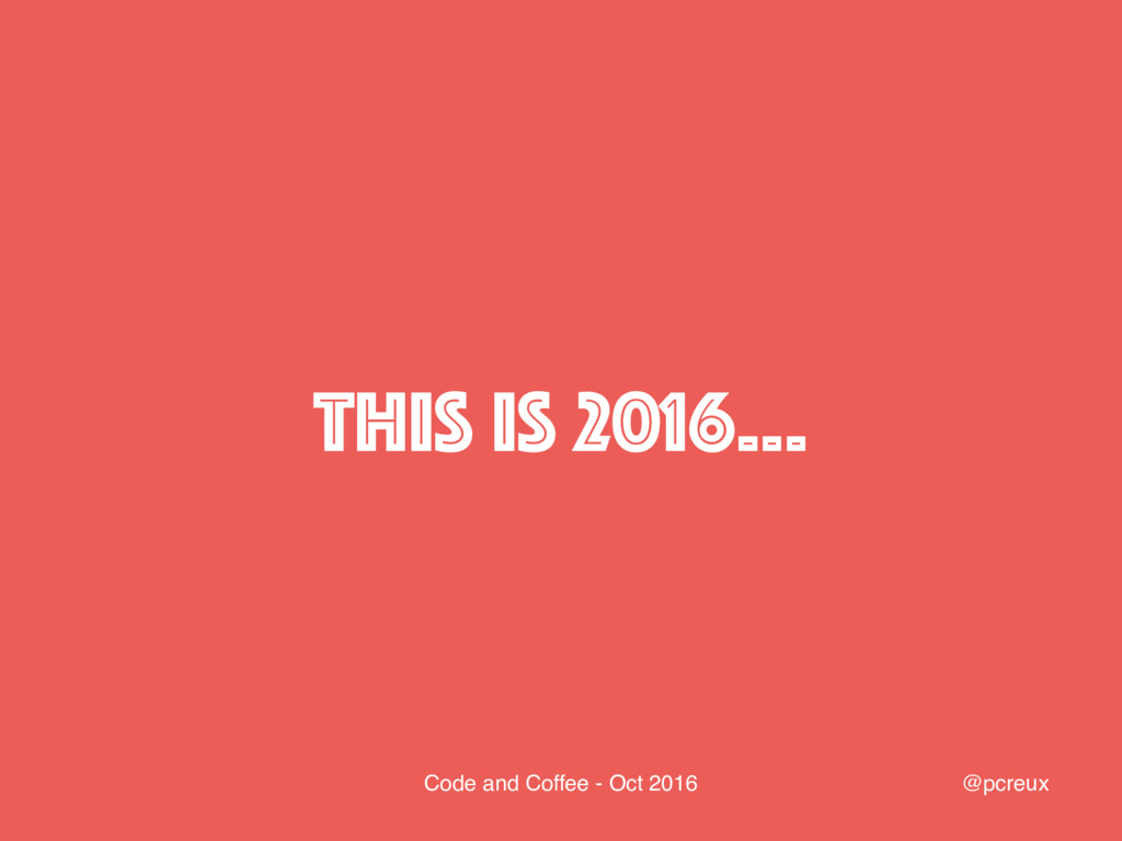 @pcreux Code and Coffee - Oct 2016 This is 2016…
