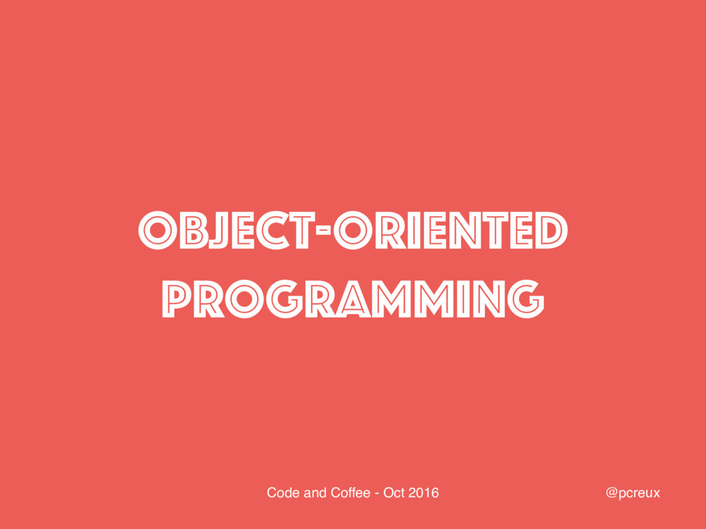 @pcreux Code and Coffee - Oct 2016 Object-Orien...
