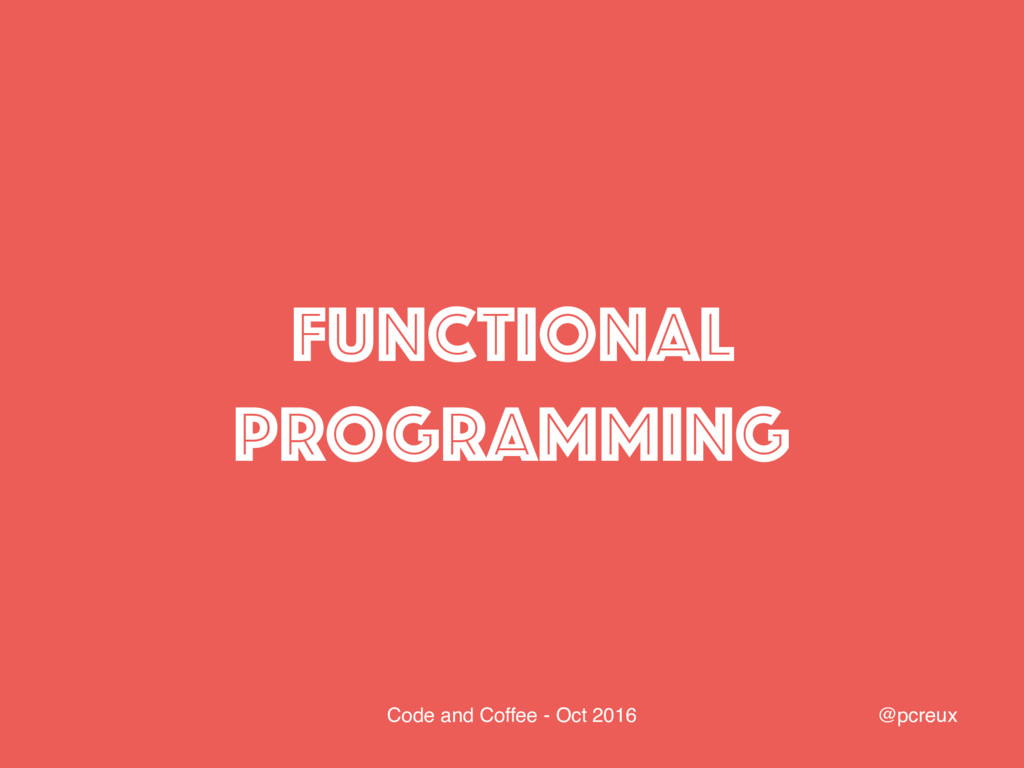@pcreux Code and Coffee - Oct 2016 FUNCTIONAL P...