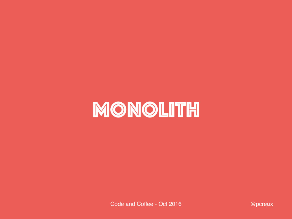 @pcreux Code and Coffee - Oct 2016 MONOLITH