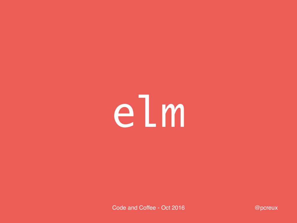 @pcreux Code and Coffee - Oct 2016 elm