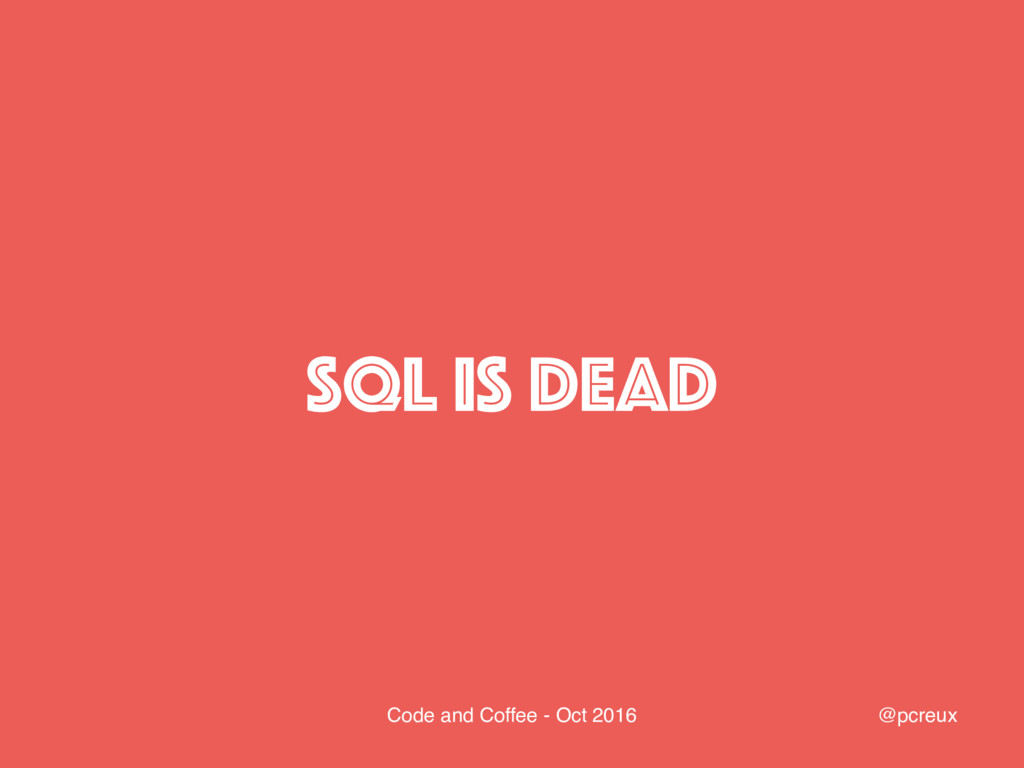 @pcreux Code and Coffee - Oct 2016 SQL IS DEAD