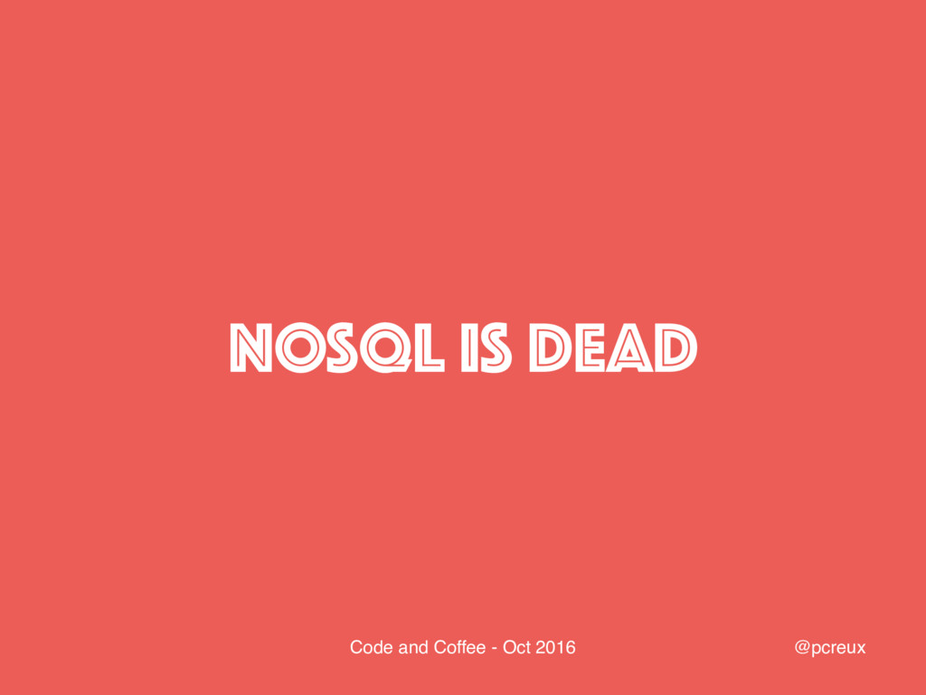 @pcreux Code and Coffee - Oct 2016 NOSQL IS DEAD