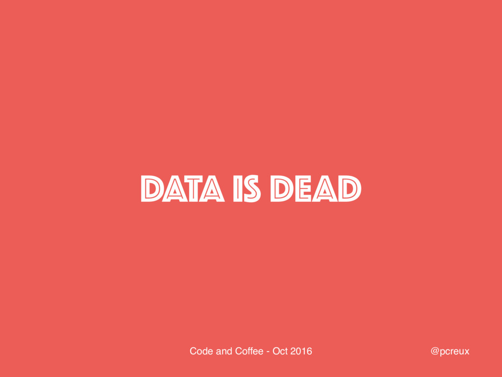 @pcreux Code and Coffee - Oct 2016 DATA IS DEAD