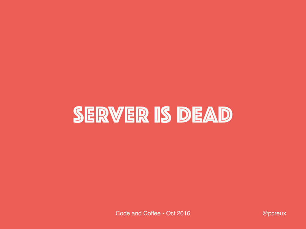 @pcreux Code and Coffee - Oct 2016 SERVER IS DE...
