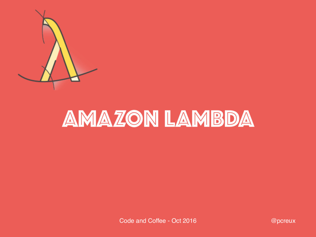 @pcreux Code and Coffee - Oct 2016 AMAZON LAMBDA