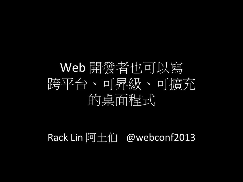 Web 開發者也可以寫  跨平台、可昇級、可擴充  的桌面程式   ...