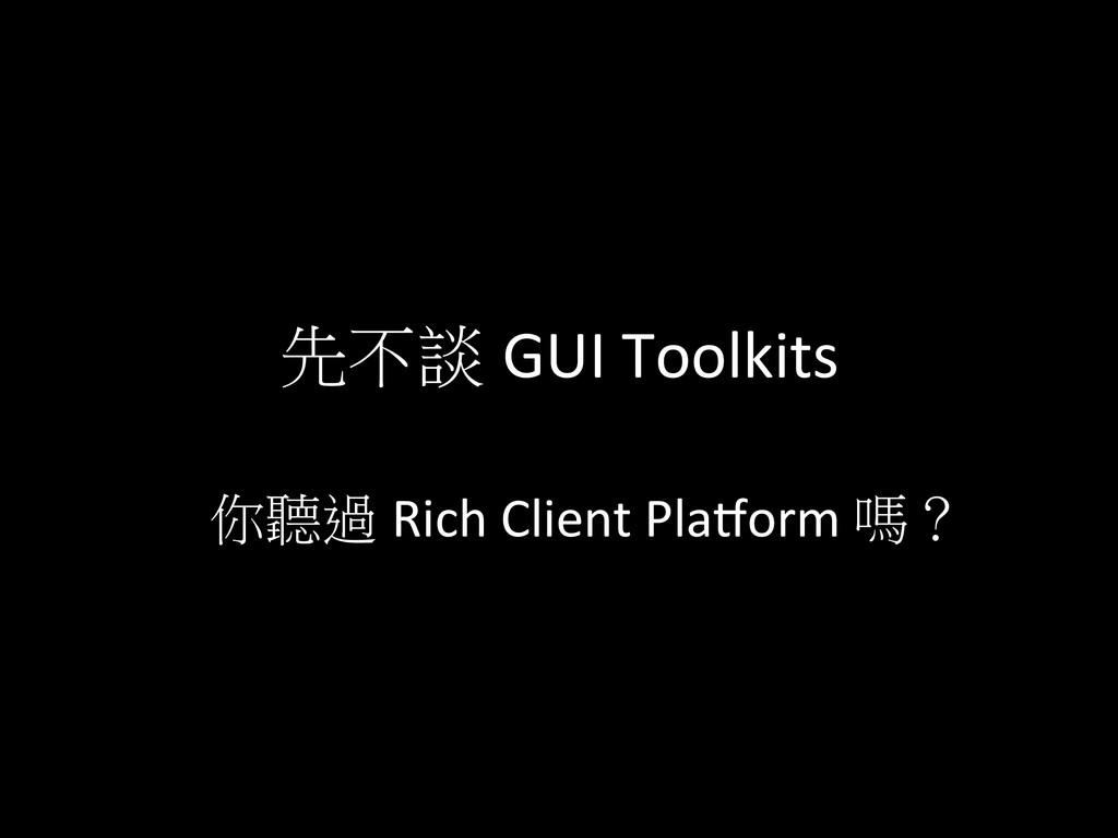 先不談 GUI Toolkits 你聽過 Rich Client Pla`...