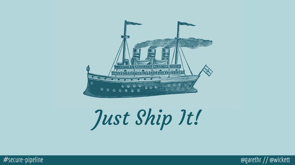 #secure-pipeline @garethr // @wickett Just Ship...