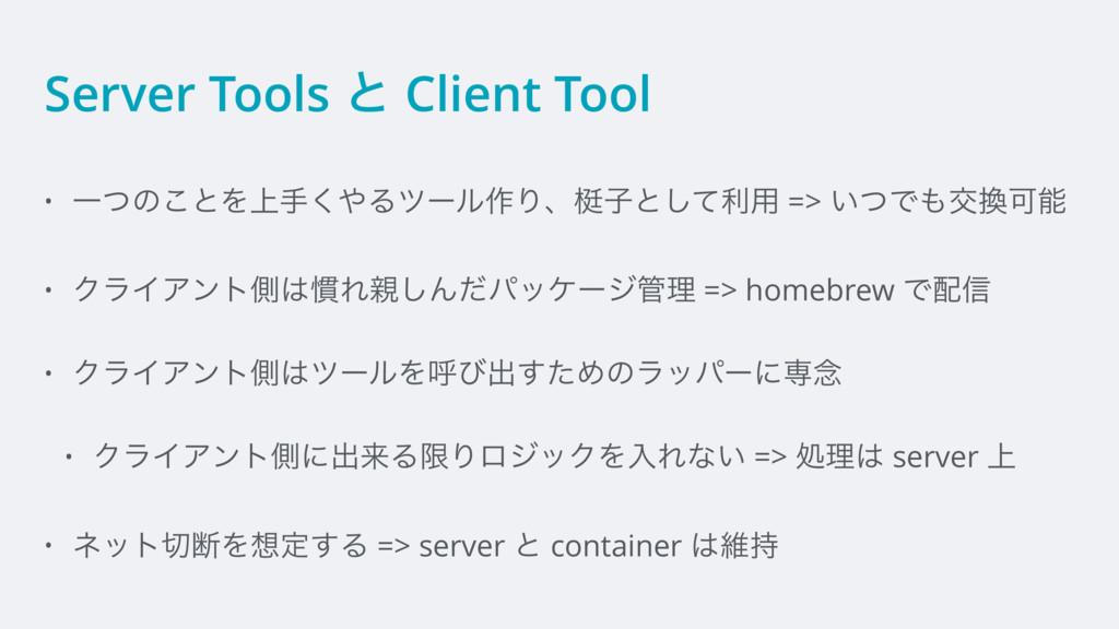 Server Tools ͱ Client Tool • Ұͭͷ͜ͱΛ্ख͘Δπʔϧ࡞Γɺᑏ...
