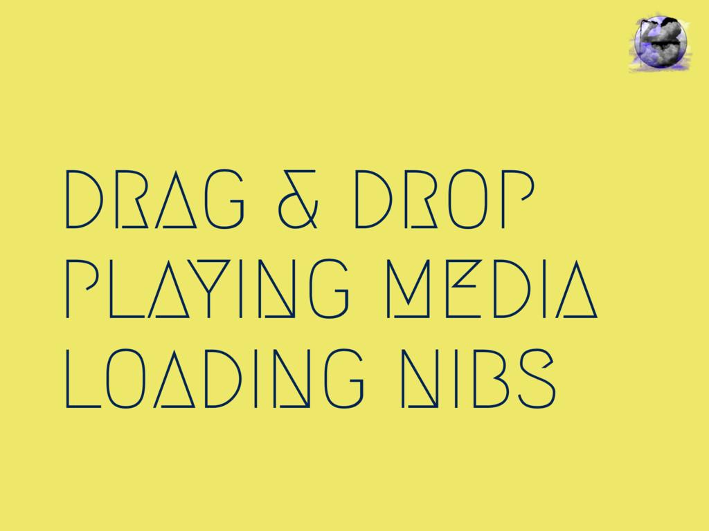DRAG & DROP PLAYING MEDIA LOADING NIBS