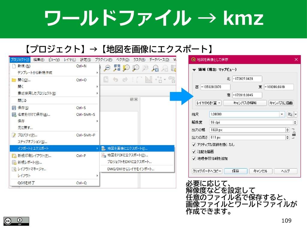 109 ワールドファイル → kmz 【プロジェクト】→【地図を画像にエクスポート】 必要に応...