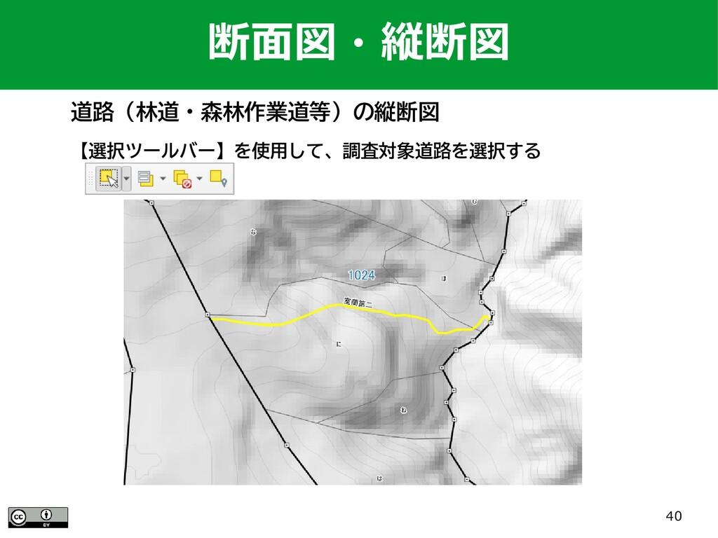 40 道路(林道・森林作業道等)の縦断図 【選択ツールバー】を使用して、調査対象道路を選択する...