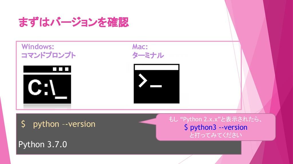 まずはバージョンを確認 Windows: コマンドプロンプト Mac: ターミナル $ pyt...