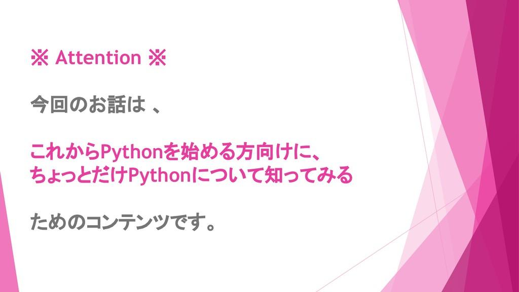 ※ Attention ※ 今回のお話は 、 これからPythonを始める方向けに、 ちょっと...