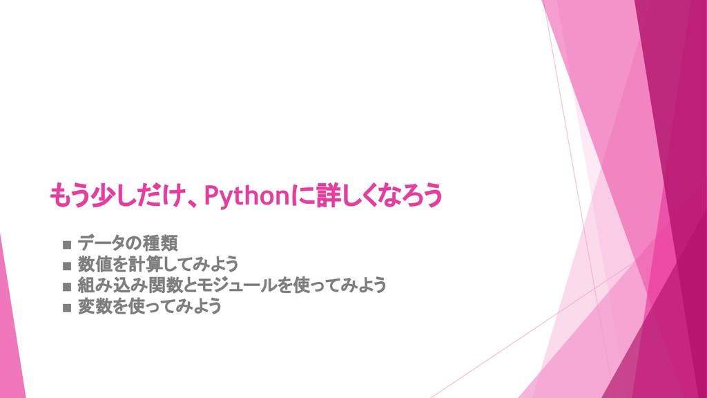 もう少しだけ、Pythonに詳しくなろう  ■ データの種類  ■ 数値を計算してみよう  ■...