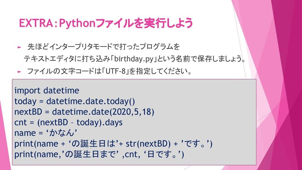 EXTRA:Pythonファイルを実行しよう import datetime today = ...