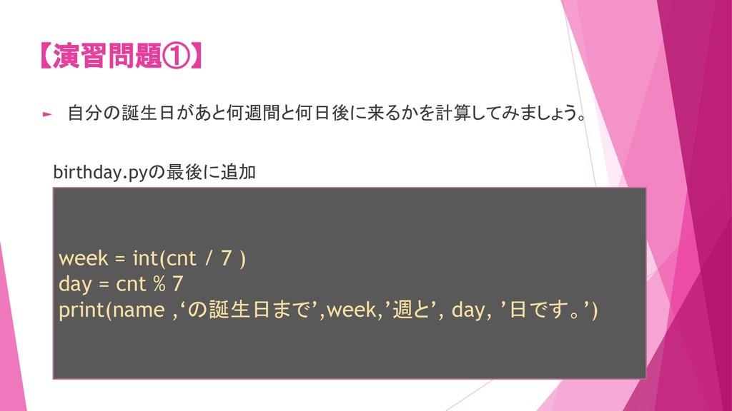 【演習問題①】 ► 自分の誕生日があと何週間と何日後に来るかを計算してみましょう。 birth...