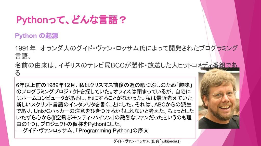 Pythonって、どんな言語? Python の起源 1991年 オランダ人のグイド・ヴァン・...